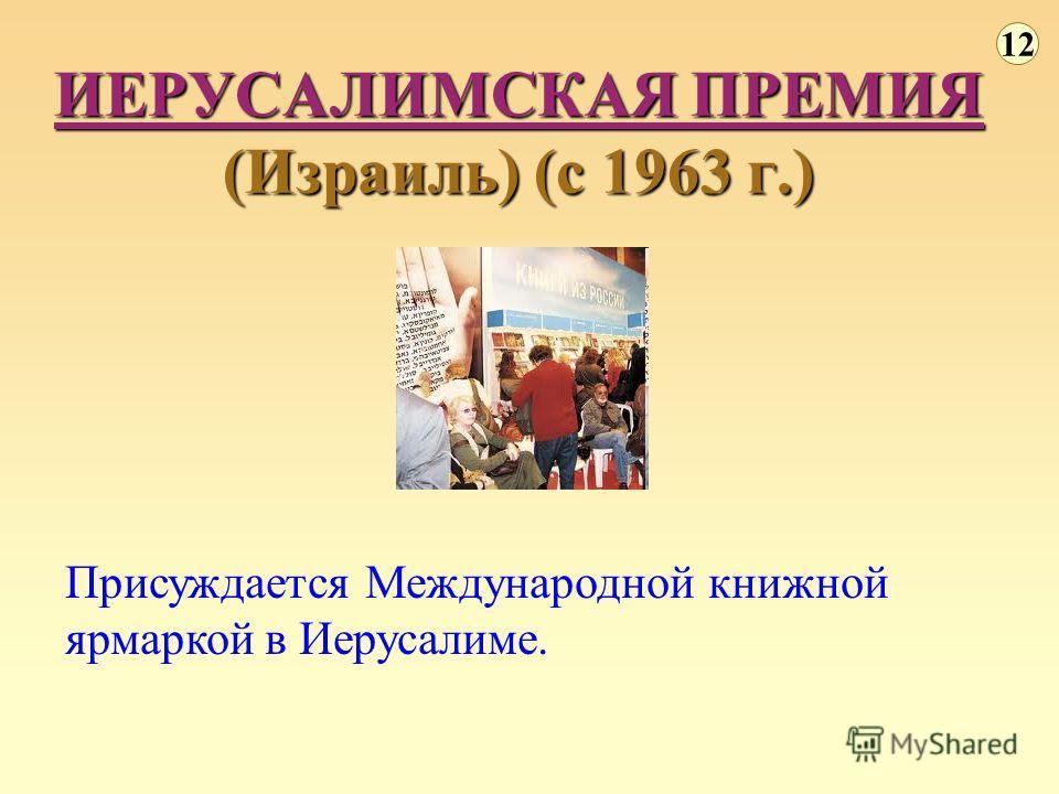 ИЕРУСАЛИМСКАЯ ПРЕМИЯ (Израиль) (с 1963 г.) 12 Присуждается Международной книжной ярмаркой в Иерусалиме.