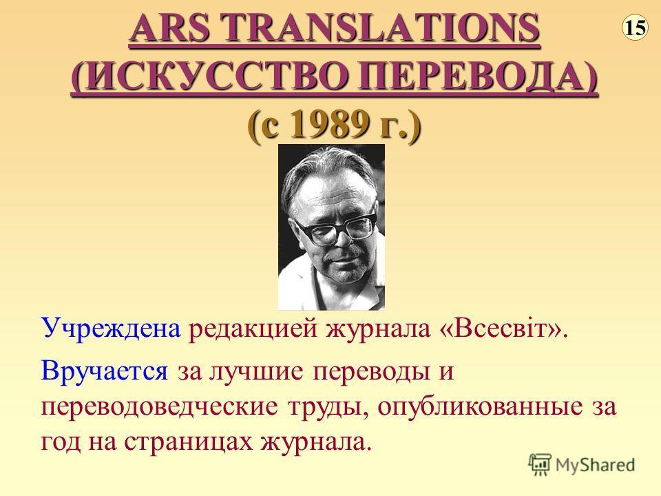 ARS TRANSLATIONS (ИСКУССТВО ПЕРЕВОДА) (с 1989 г.) 15 Учреждена редакцией журнала «Всесвіт». Вручается за лучшие переводы и переводоведческие труды, опубликованные за год на страницах журнала.