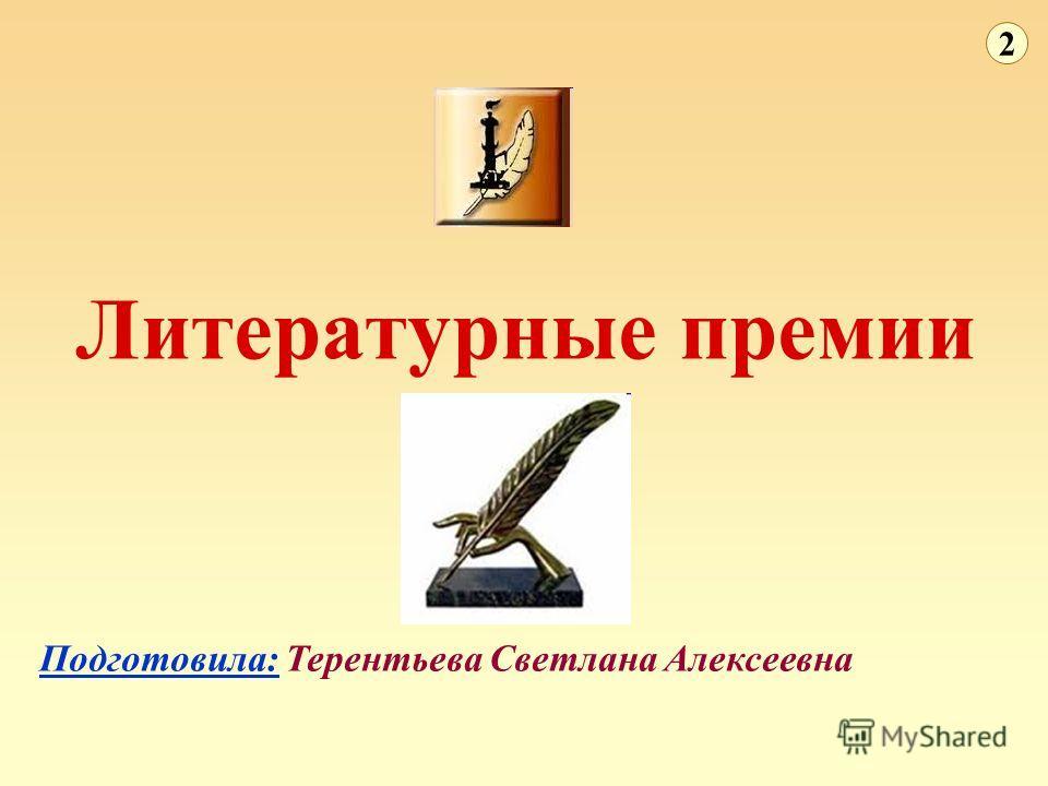 Литературные премии Подготовила: Терентьева Светлана Алексеевна 2