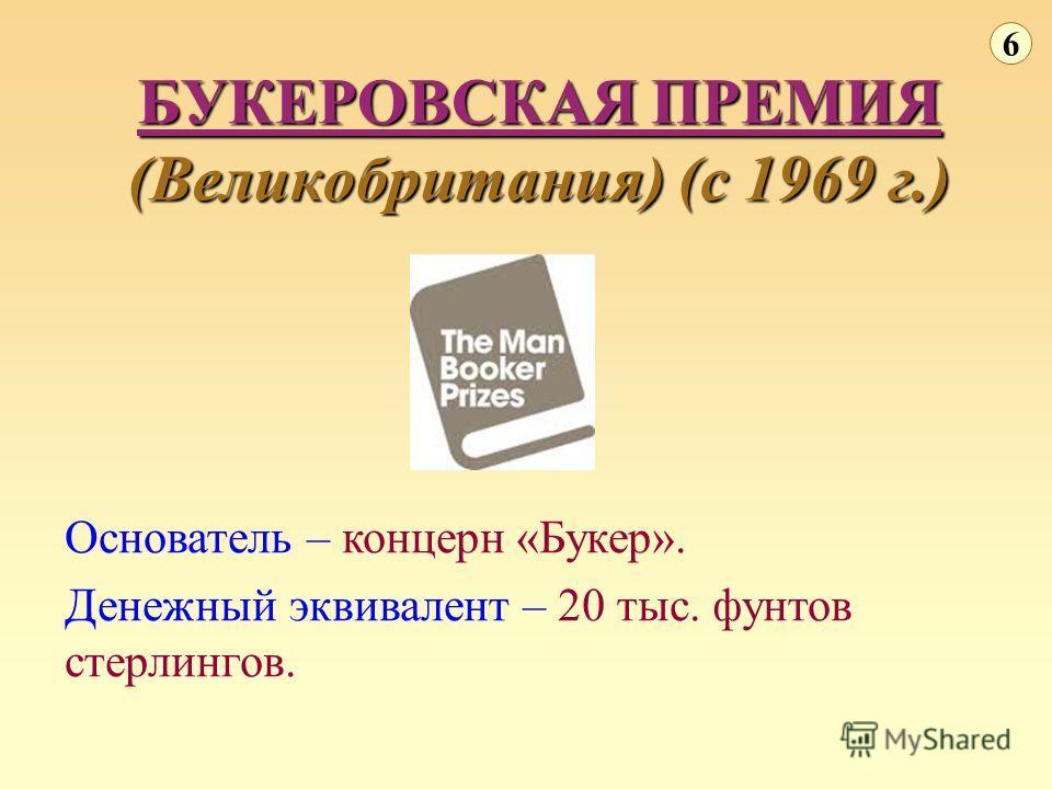 БУКЕРОВСКАЯ ПРЕМИЯ (Великобритания) (с 1969 г.) 6 Основатель – концерн «Букер». Денежный эквивалент – 20 тыс. фунтов стерлингов.