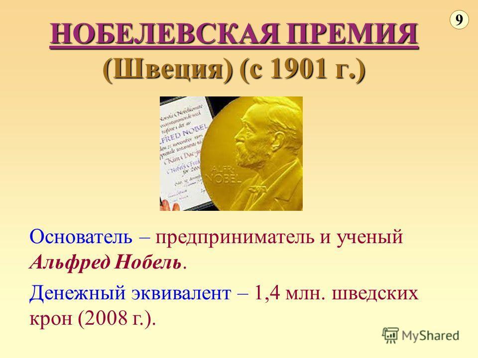 НОБЕЛЕВСКАЯ ПРЕМИЯ (Швеция) (с 1901 г.) 9 Основатель – предприниматель и ученый Альфред Нобель. Денежный эквивалент – 1,4 млн. шведских крон (2008 г.).