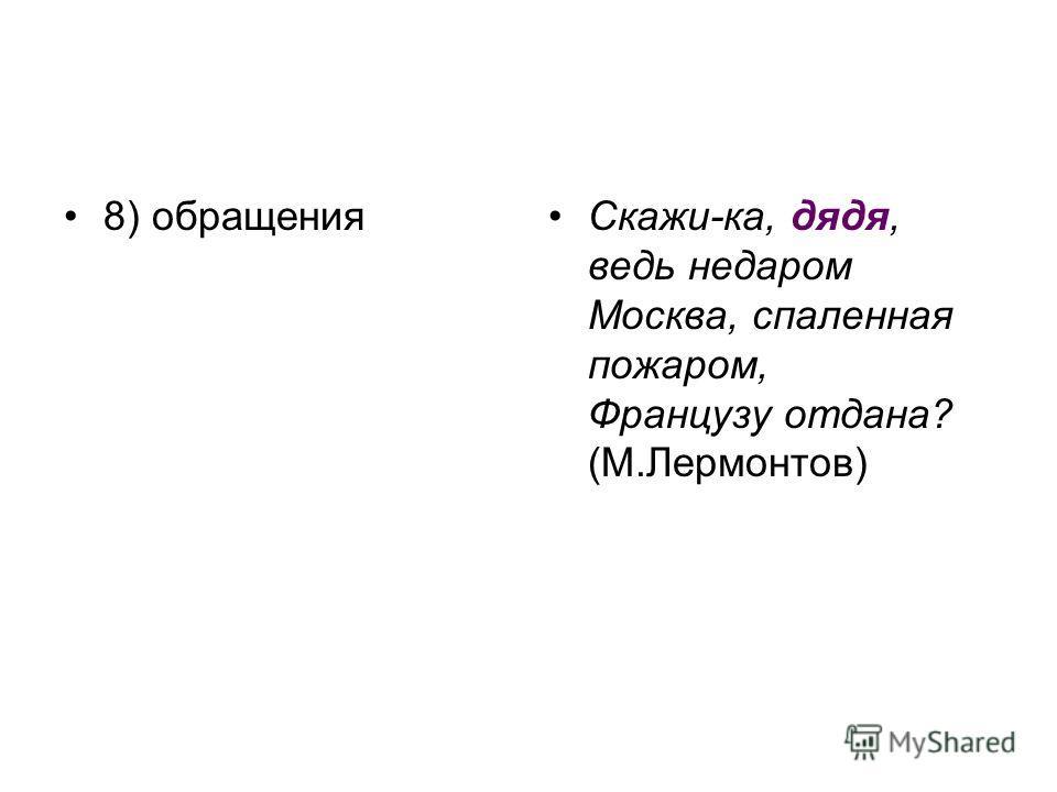 8) обращенияСкажи-ка, дядя, ведь недаром Москва, спаленная пожаром, Французу отдана? (М.Лермонтов)