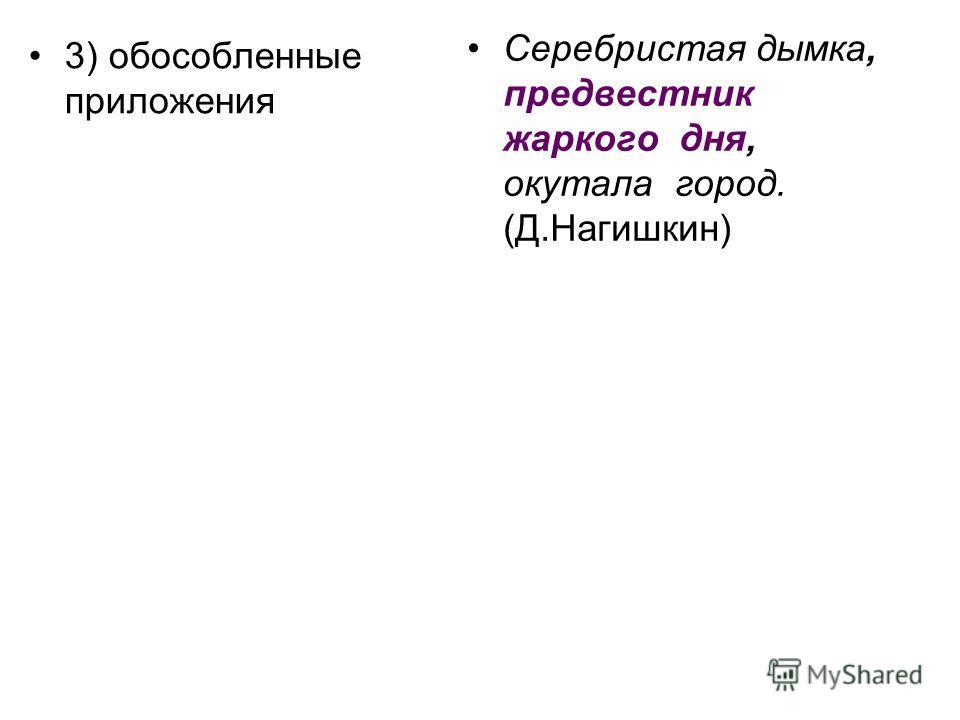 3) обособленные приложения Серебристая дымка, предвестник жаркого дня, окутала город. (Д.Нагишкин)