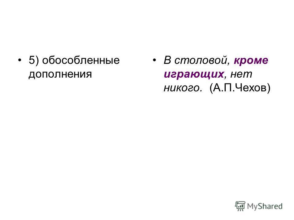 5) обособленные дополнения В столовой, кроме играющих, нет никого. (А.П.Чехов)