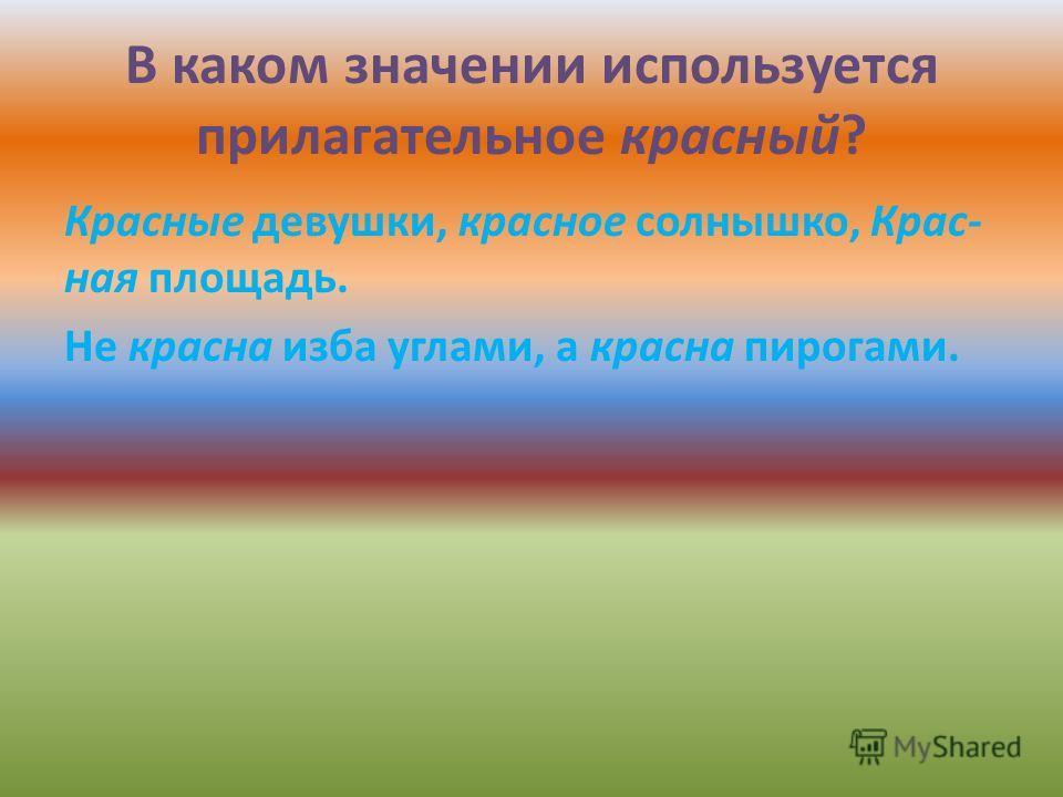 В каком значении используется прилагательное красный? Красные девушки, красное солнышко, Крас- ная площадь. Не красна изба углами, а красна пирогами.