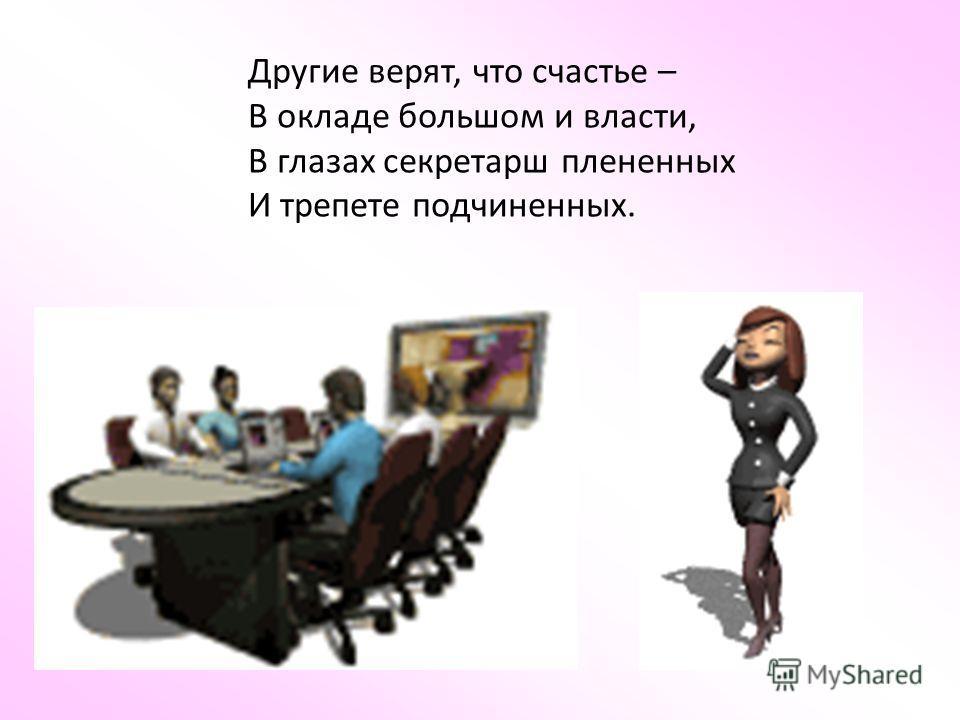 Другие верят, что счастье – В окладе большом и власти, В глазах секретарш плененных И трепете подчиненных.