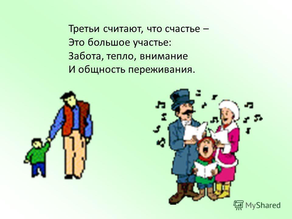 Третьи считают, что счастье – Это большое участье: Забота, тепло, внимание И общность переживания.