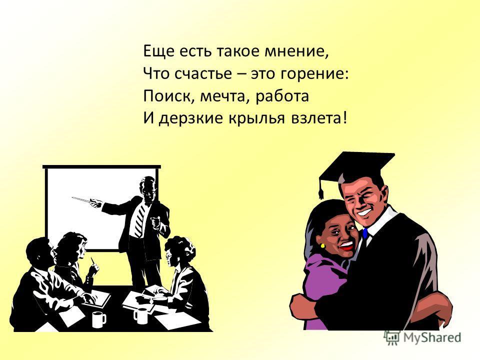 Еще есть такое мнение, Что счастье – это горение: Поиск, мечта, работа И дерзкие крылья взлета!