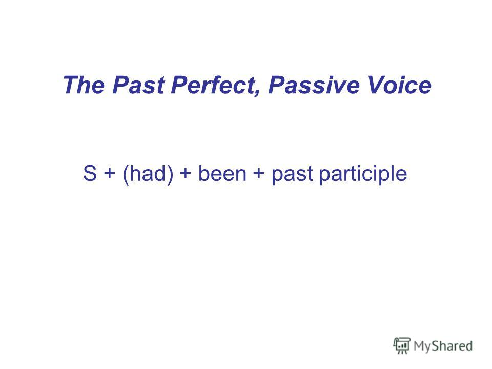 The Past Perfect, Passive Voice S + (had) + been + past participle