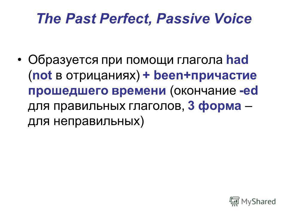 The Past Perfect, Passive Voice Образуется при помощи глагола had (not в отрицаниях) + been+причастие прошедшего времени (окончание -ed для правильных глаголов, 3 форма – для неправильных)