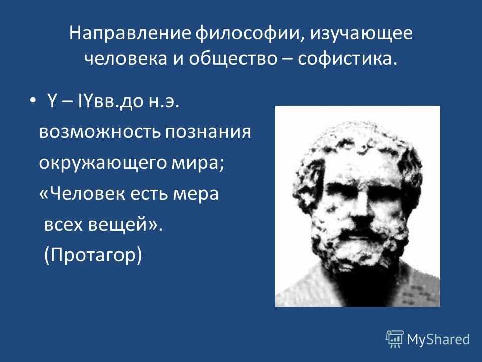 Направление философии, изучающее человека и общество – софистика. Y – IYвв.до н.э. возможность познания окружающего мира; «Человек есть мера всех вещей». (Протагор)