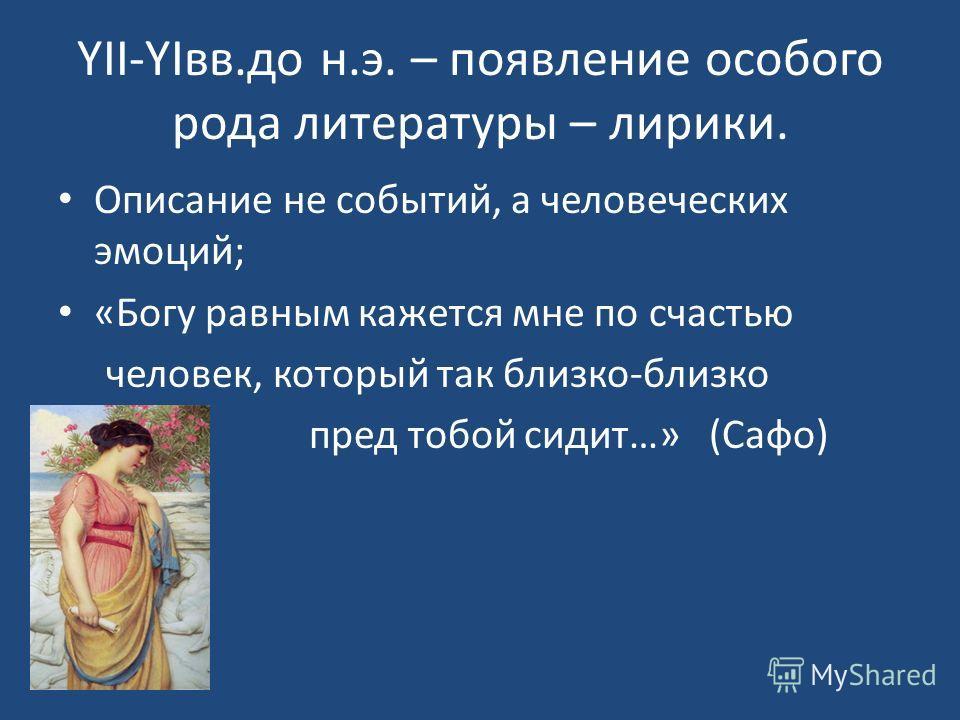 YII-YIвв.до н.э. – появление особого рода литературы – лирики. Описание не событий, а человеческих эмоций; «Богу равным кажется мне по счастью человек, который так близко-близко пред тобой сидит…» (Сафо)