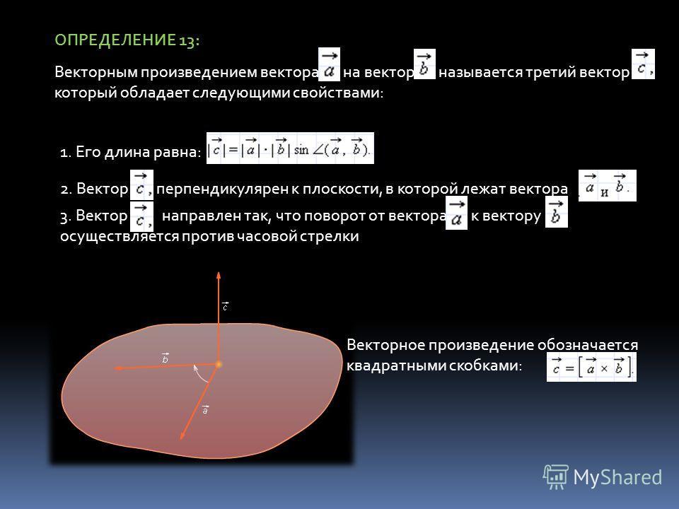 ОПРЕДЕЛЕНИЕ 13: Векторным произведением вектора на вектор называется третий вектор который обладает следующими свойствами: 1. Его длина равна: 2. Вектор перпендикулярен к плоскости, в которой лежат вектора 3. Вектор направлен так, что поворот от вект
