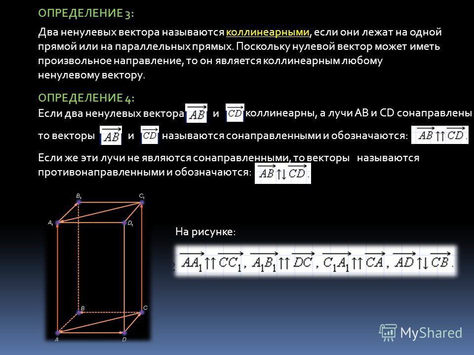 ОПРЕДЕЛЕНИЕ 3: коллинеарными Два ненулевых вектора называются коллинеарными, если они лежат на одной прямой или на параллельных прямых. Поскольку нулевой вектор может иметь произвольное направление, то он является коллинеарным любому ненулевому векто