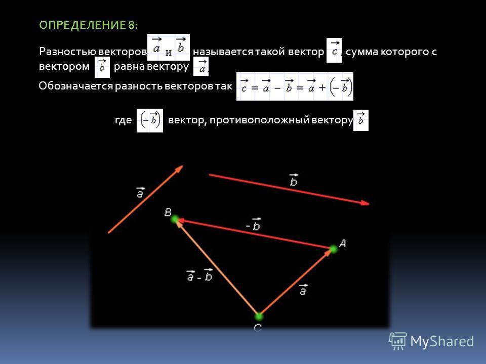 ОПРЕДЕЛЕНИЕ 8: Разностью векторов называется такой вектор сумма которого с вектором равна вектору Обозначается разность векторов так гдевектор, противоположный вектору