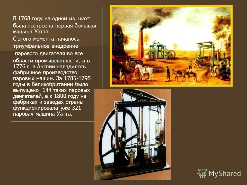 В 1768 году на одной из шахт была построена первая большая машина Уатта. С этого момента началось триумфальное внедрение парового двигателя во все области промышленности, а в 1776 г. в Англии наладилось фабричное производство паровых машин. За 1785-1