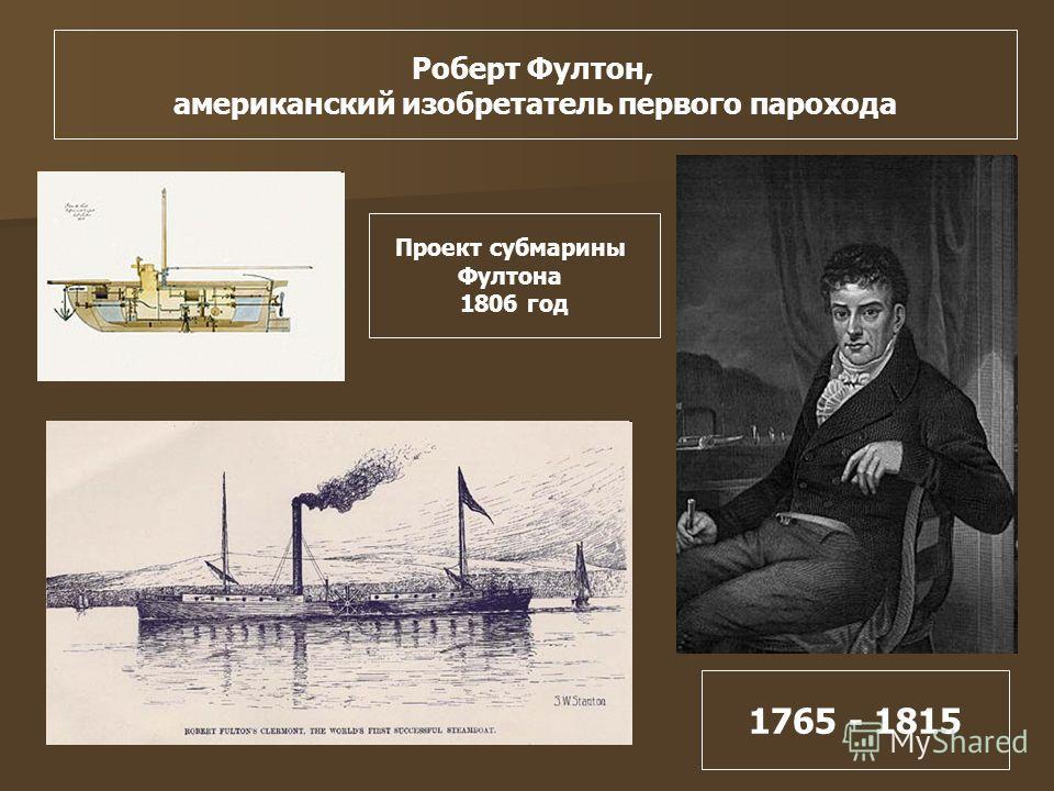 1765 - 1815 Роберт Фултон, американский изобретатель первого парохода Проект субмарины Фултона 1806 год