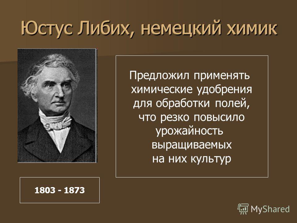 Юстус Либих, немецкий химик Предложил применять химические удобрения для обработки полей, что резко повысило урожайность выращиваемых на них культур 1803 - 1873 Юстус Либих, немецкий химик