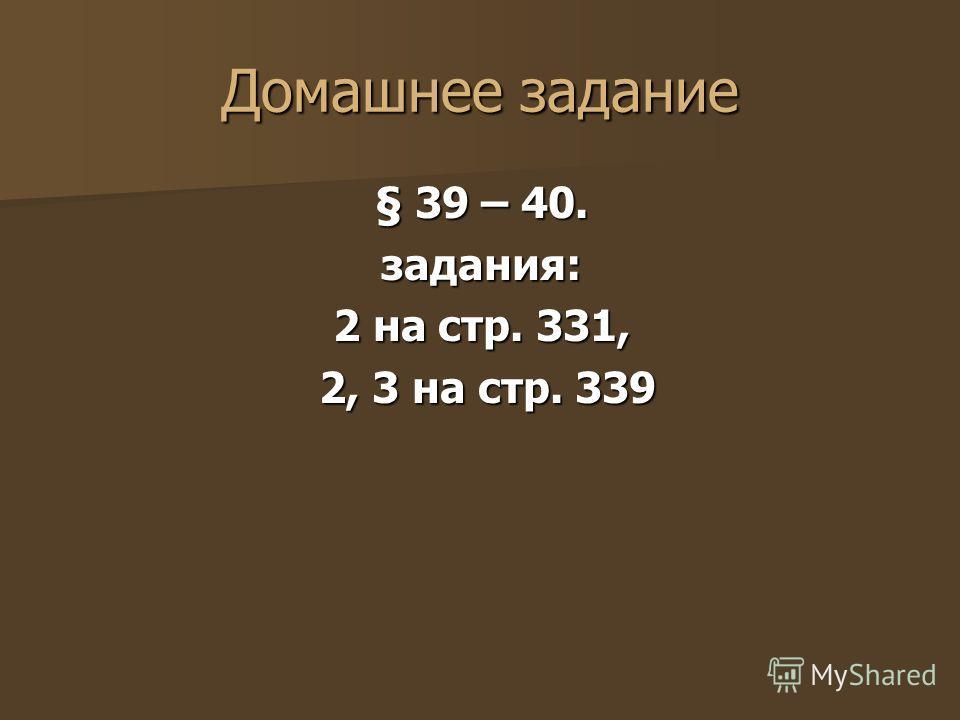 Домашнее задание § 39 – 40. задания: 2 на стр. 331, 2, 3 на стр. 339 2, 3 на стр. 339