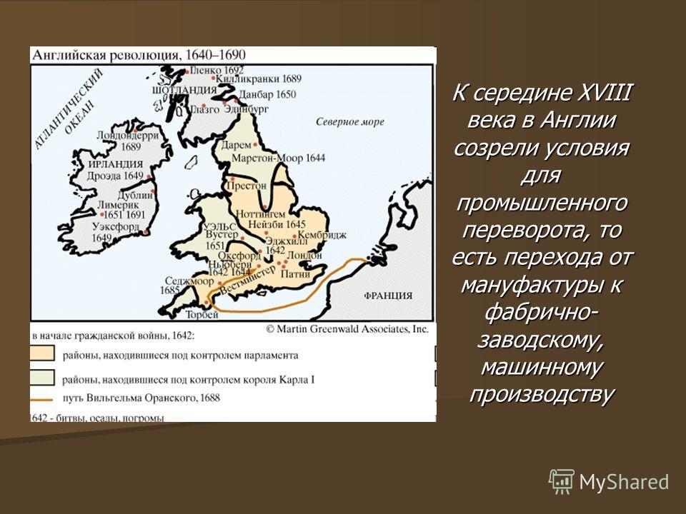 К середине XVIII века в Англии созрели условия для промышленного переворота, то есть перехода от мануфактуры к фабрично- заводскому, машинному производству
