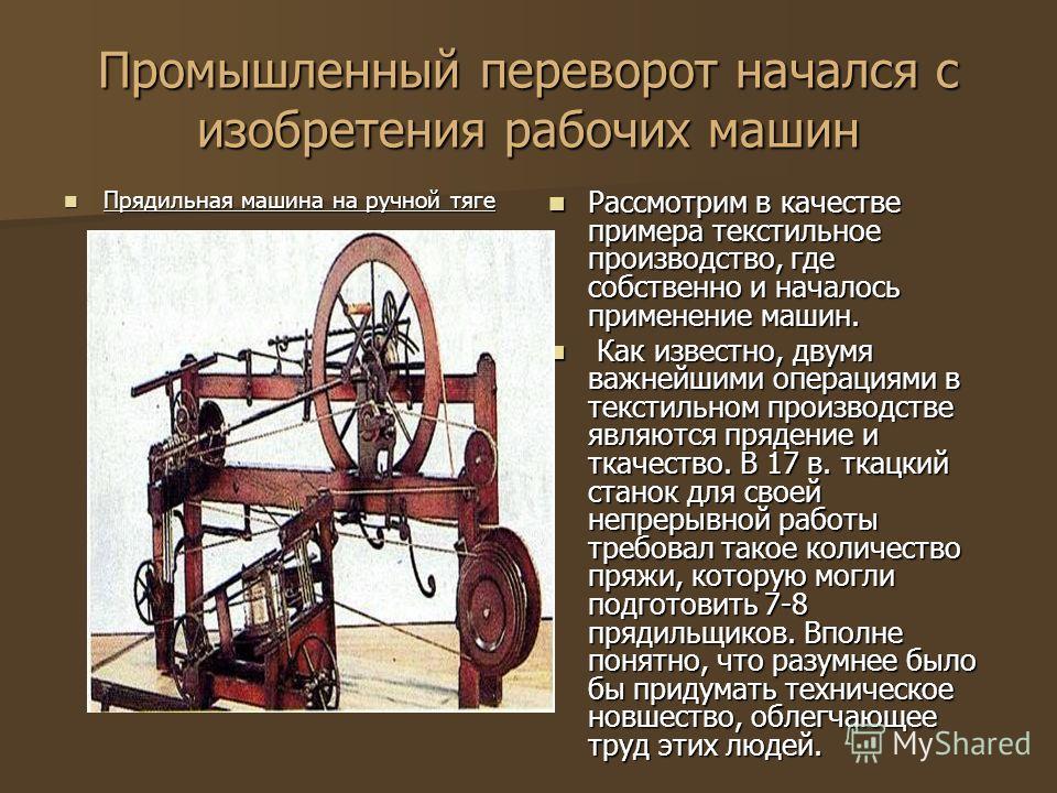 Промышленный переворот начался с изобретения рабочих машин Прядильная машина на ручной тяге Прядильная машина на ручной тяге Рассмотрим в качестве примера текстильное производство, где собственно и началось применение машин. Рассмотрим в качестве при