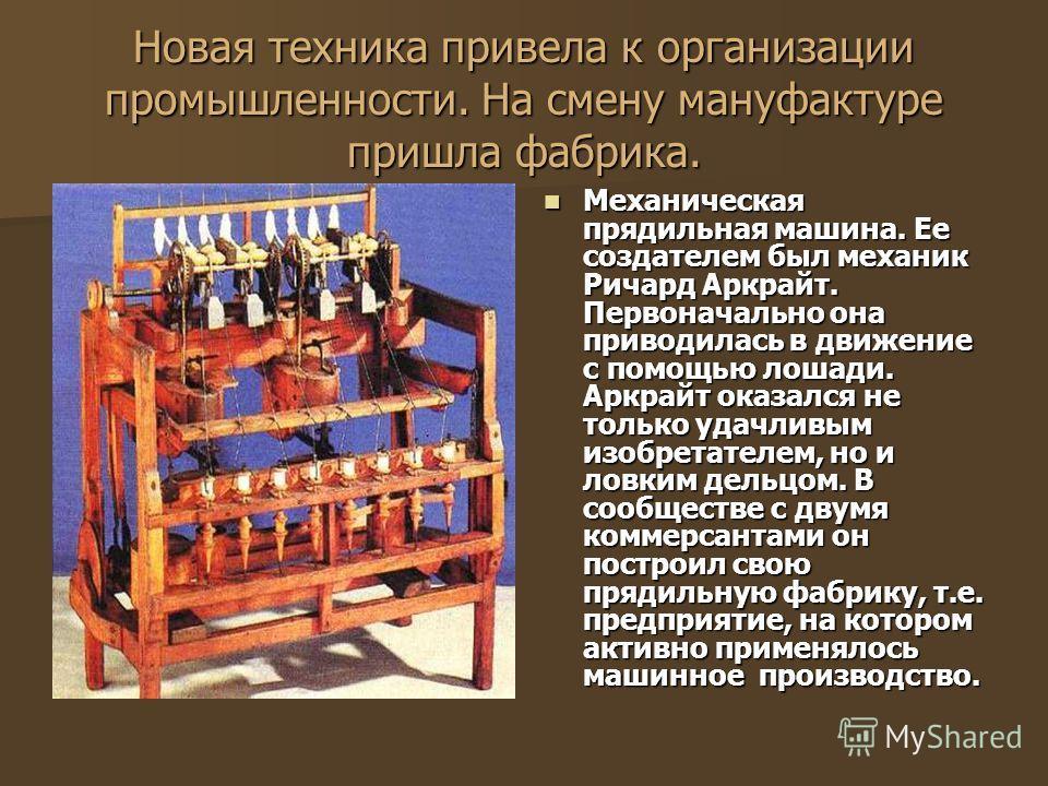 Новая техника привела к организации промышленности. На смену мануфактуре пришла фабрика. Механическая прядильная машина. Ее создателем был механик Ричард Аркрайт. Первоначально она приводилась в движение с помощью лошади. Аркрайт оказался не только у