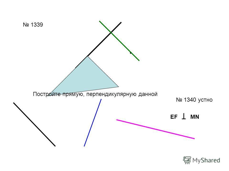 1339. 1340 устно EF MN Постройте прямую, перпендикулярную данной
