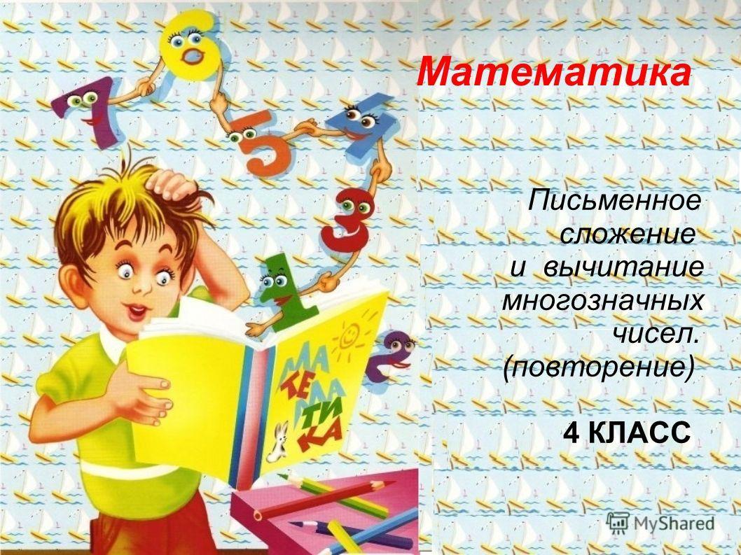 Математика Письменное сложение и вычитание многозначных чисел. (повторение) 4 КЛАСС