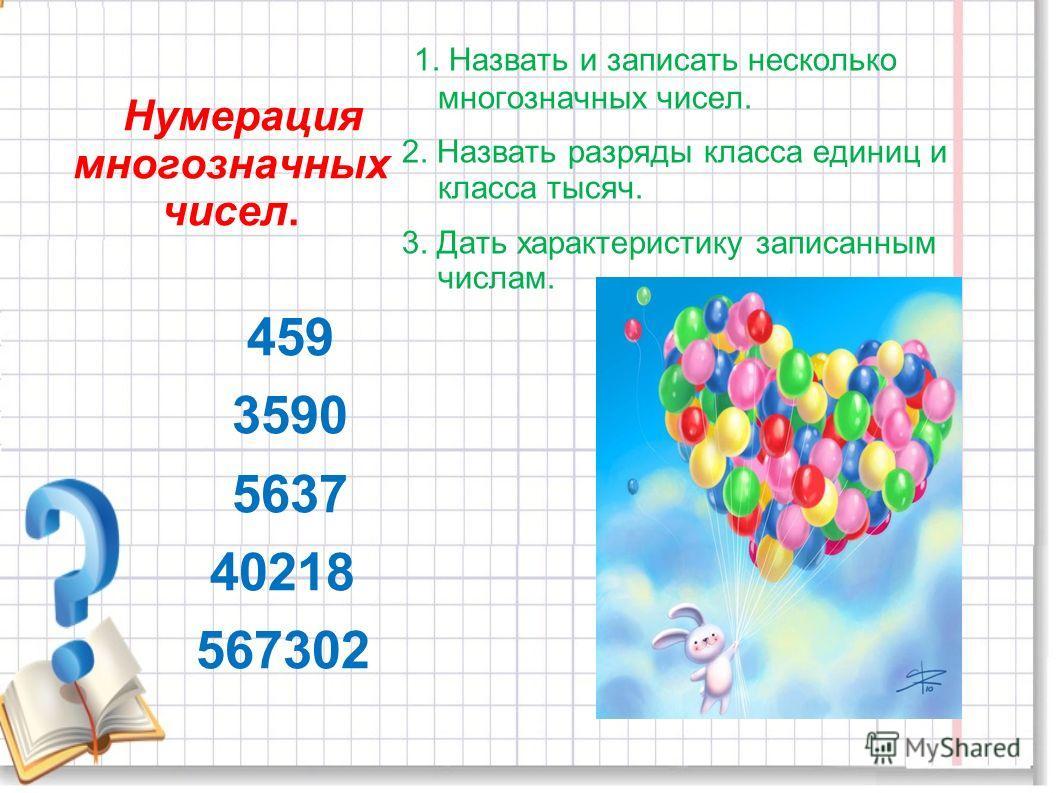 1. Назвать и записать несколько многозначных чисел. 2. Назвать разряды класса единиц и класса тысяч. 3. Дать характеристику записанным числам. Нумерация многозначных чисел. 459 3590 5637 40218 567302