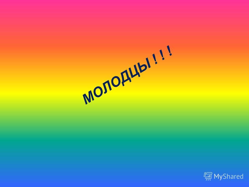 МОЛОДЦЫ ! ! !