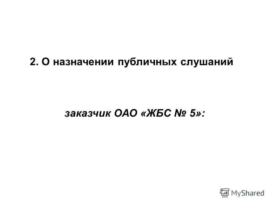 2. О назначении публичных слушаний заказчик ОАО «ЖБС 5»: