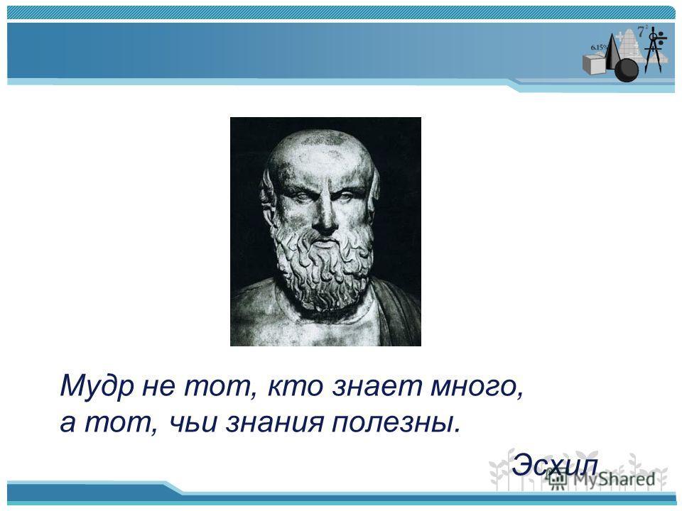 Мудр не тот, кто знает много, а тот, чьи знания полезны. Эсхил