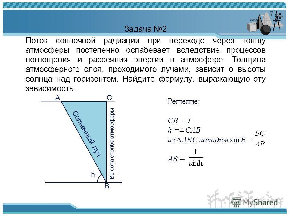 Решение: СВ = 1 h = САВ из АВС находим sin h = АВ = Задача 2 Поток солнечной радиации при переходе через толщу атмосферы постепенно ослабевает вследствие процессов поглощения и рассеяния энергии в атмосфере. Толщина атмосферного слоя, проходимого луч