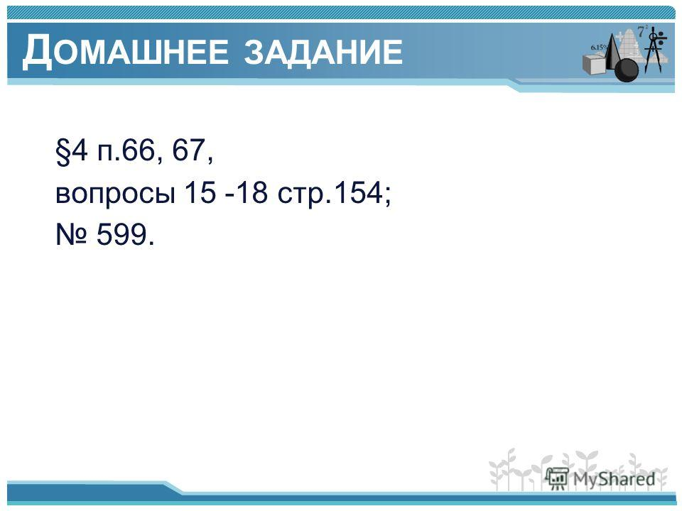 Д ОМАШНЕЕ ЗАДАНИЕ §4 п.66, 67, вопросы 15 -18 стр.154; 599.