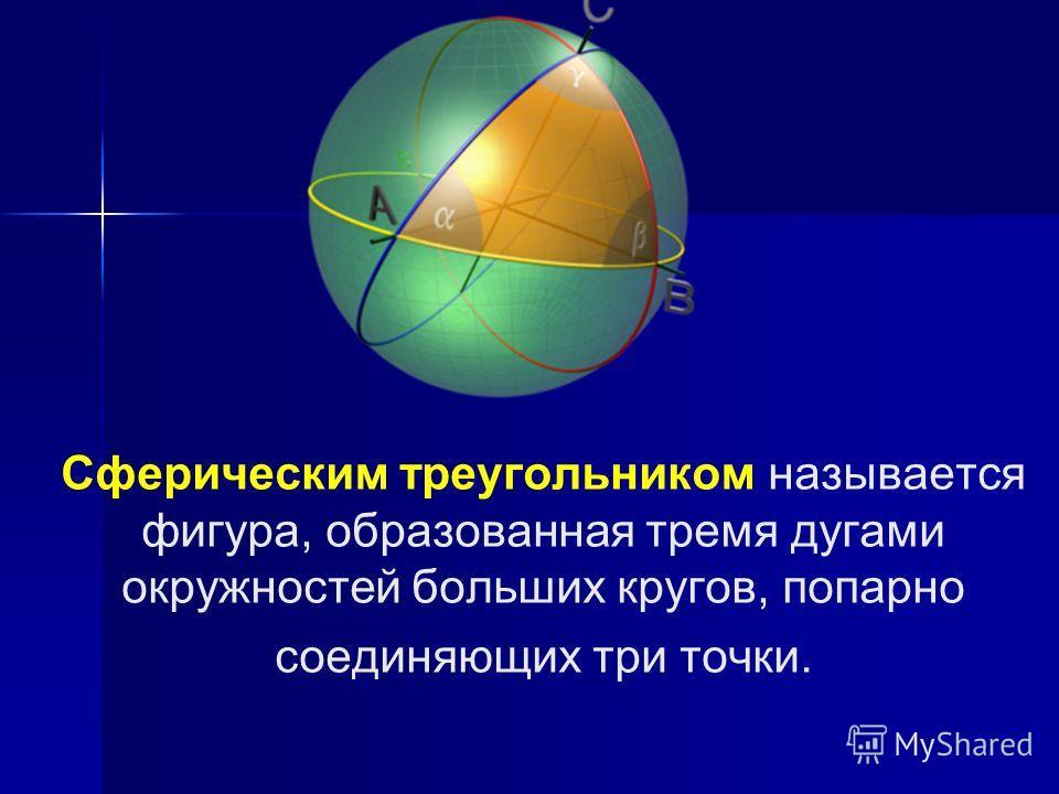 Сферическим треугольником называется фигура, образованная тремя дугами окружностей больших кругов, попарно соединяющих три точки.