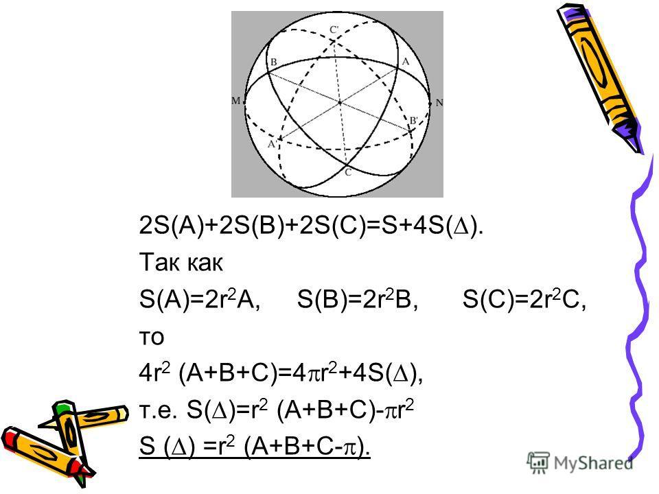 2S(A)+2S(B)+2S(C)=S+4S( ). Так как S(A)=2r 2 A, S(B)=2r 2 B, S(C)=2r 2 C, то 4r 2 (A+B+C)=4 r 2 +4S( ), т.е. S( )=r 2 (A+B+C)- r 2 S ( ) =r 2 (A+B+C- ).