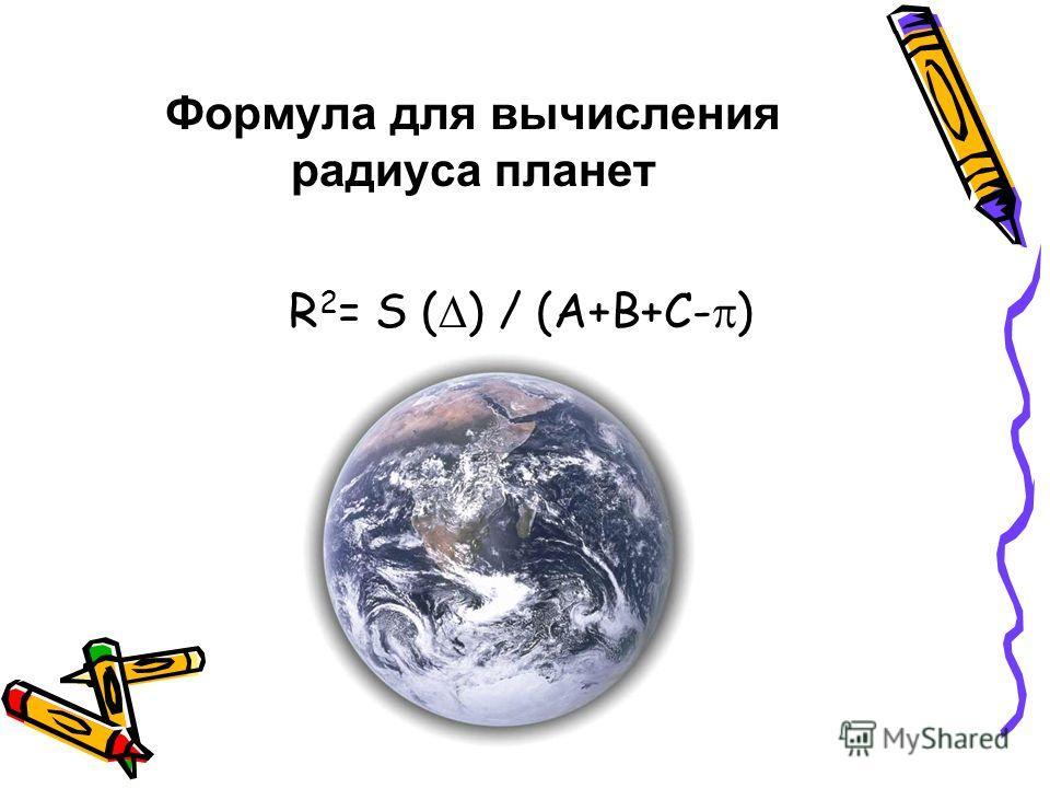Формула для вычисления радиуса планет R 2 = S ( ) / (А+В+С- )