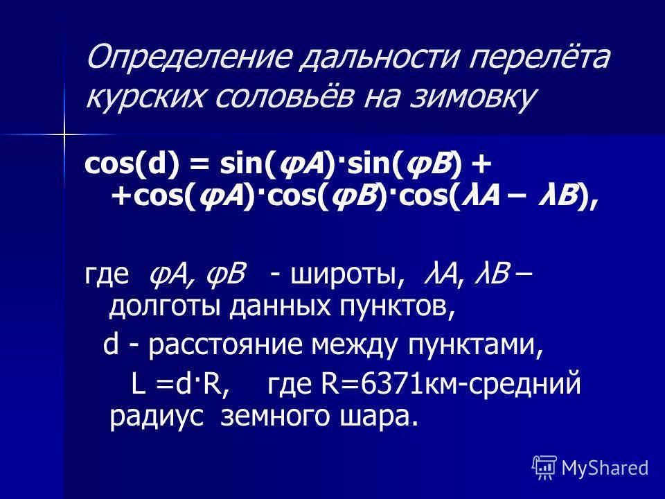Определение дальности перелёта курских соловьёв на зимовку cos(d) = sin(φА)·sin(φB) + +cos(φА)·cos(φB)·cos(λА λB), где φА, φB - широты, λА, λB – долготы данных пунктов, d - расстояние между пунктами, L =d·R, где R=6371км-средний радиус земного шара.