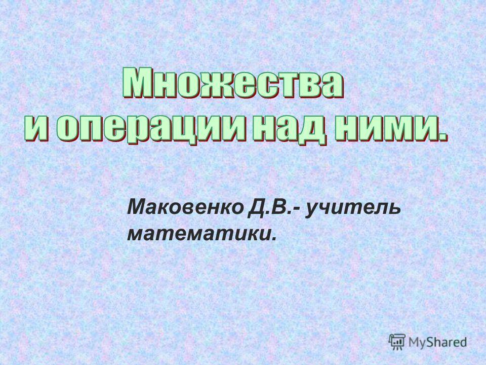 Маковенко Д.В.- учитель математики.