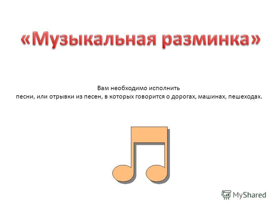 Вам необходимо исполнить песни, или отрывки из песен, в которых говорится о дорогах, машинах, пешеходах.