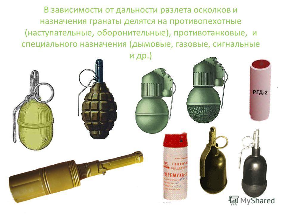 В зависимости от дальности разлета осколков и назначения гранаты делятся на противопехотные (наступательные, оборонительные), противотанковые, и специального назначения (дымовые, газовые, сигнальные и др.)
