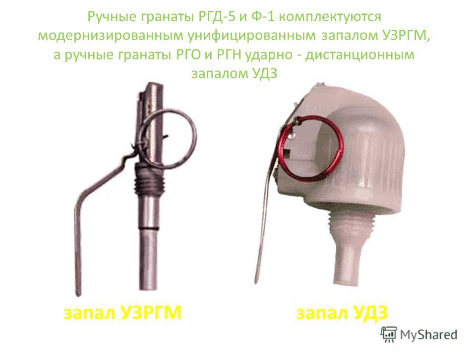 Ручные гранаты РГД-5 и Ф-1 комплектуются модернизированным унифицированным запалом УЗРГМ, а ручные гранаты РГО и РГН ударно - дистанционным запалом УДЗ запал УЗРГМзапал УДЗ