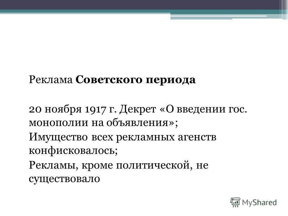 Реклама Советского периода 20 ноября 1917 г. Декрет «О введении гос. монополии на объявления»; Имущество всех рекламных агенств конфисковалось; Рекламы, кроме политической, не существовало