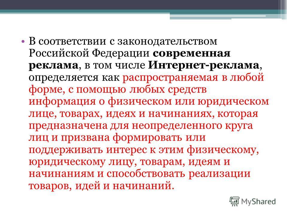В соответствии с законодательством Российской Федерации современная реклама, в том числе Интернет-реклама, определяется как распространяемая в любой форме, с помощью любых средств информация о физическом или юридическом лице, товарах, идеях и начинан