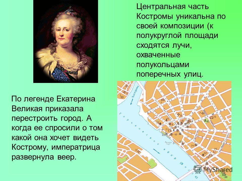 По легенде Екатерина Великая приказала перестроить город. А когда ее спросили о том какой она хочет видеть Кострому, императрица развернула веер. Центральная часть Костромы уникальна по своей композиции (к полукруглой площади сходятся лучи, охваченны