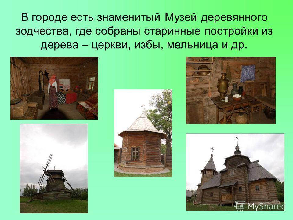В городе есть знаменитый Музей деревянного зодчества, где собраны старинные постройки из дерева – церкви, избы, мельница и др.