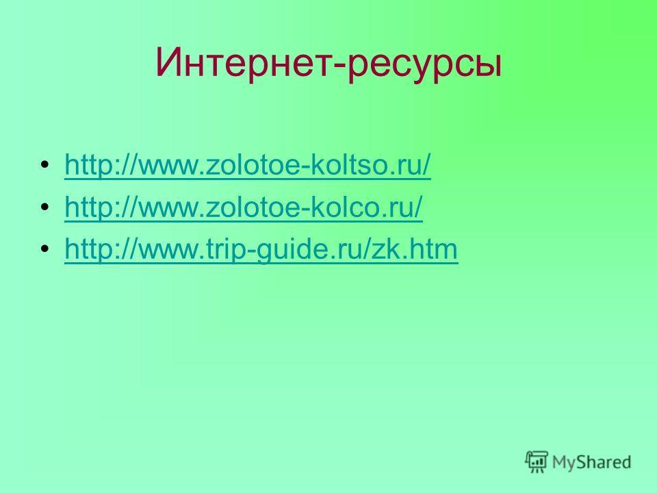 Интернет-ресурсы http://www.zolotoe-koltso.ru/ http://www.zolotoe-kolco.ru/ http://www.trip-guide.ru/zk.htm