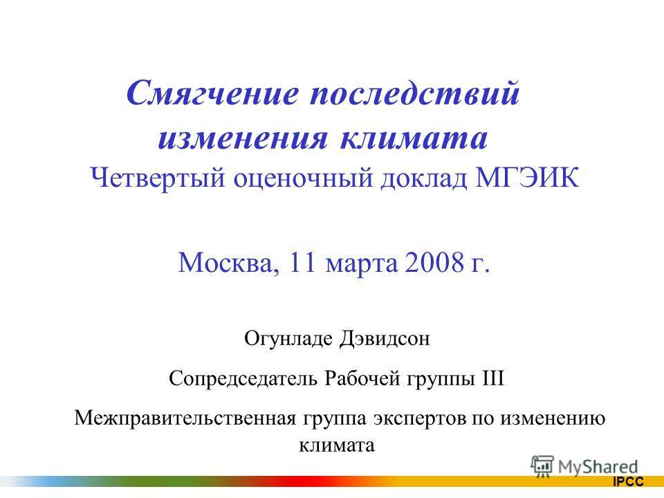 IPCC Смягчение последствий изменения климата Четвертый оценочный доклад МГЭИК Москва, 11 марта 2008 г. Огунладе Дэвидсон Сопредседатель Рабочей группы III Межправительственная группа экспертов по изменению климата