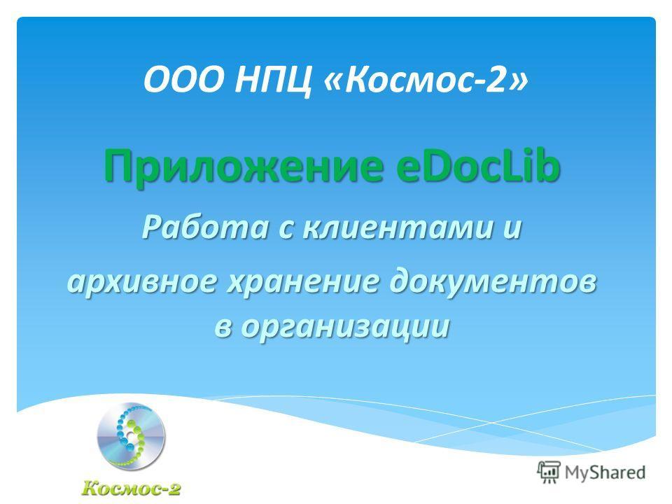ООО НПЦ «Космос-2» Приложение eDocLib Работа с клиентами и архивное хранение документов в организации