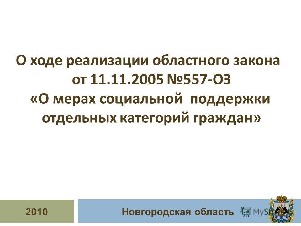 2010 Новгородская область О ходе реализации областного закона от 11.11.2005 557- ОЗ « О мерах социальной поддержки отдельных категорий граждан »